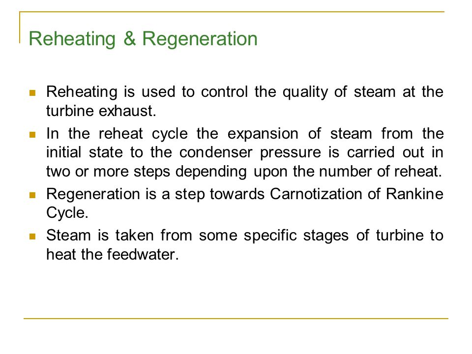 Reheating & Regeneration Reheating is used to control the quality of steam at the turbine exhaust. In the reheat cycle the expansion of steam from the