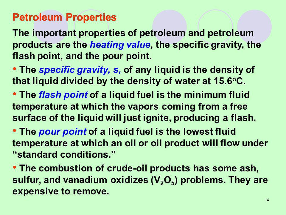 14 Petroleum Properties The important properties of petroleum and petroleum products are the heating value, the specific gravity, the flash point, and the pour point.