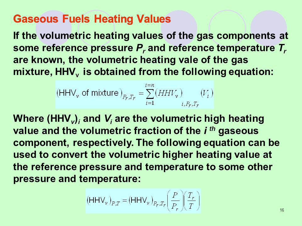 16 Gaseous Fuels Heating Values If the volumetric heating values of the gas components at some reference pressure P r and reference temperature T r are known, the volumetric heating vale of the gas mixture, HHV v is obtained from the following equation: Where (HHV v ) i and V i are the volumetric high heating value and the volumetric fraction of the i th gaseous component, respectively.
