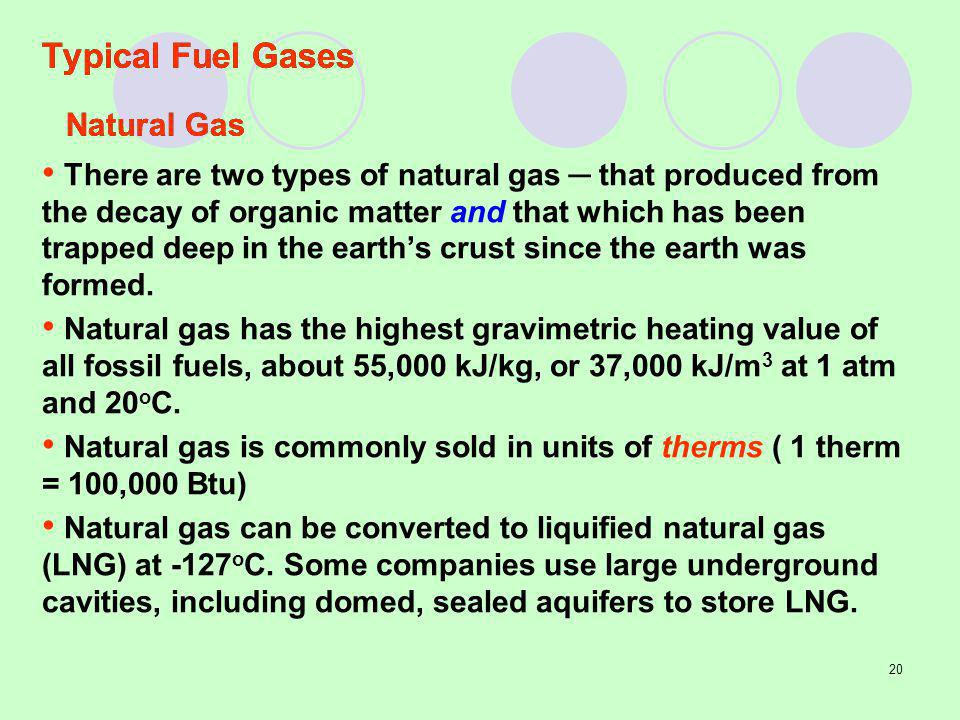 20 Typical Fuel Gases There are two types of natural gas that produced from the decay of organic matter and that which has been trapped deep in the earths crust since the earth was formed.