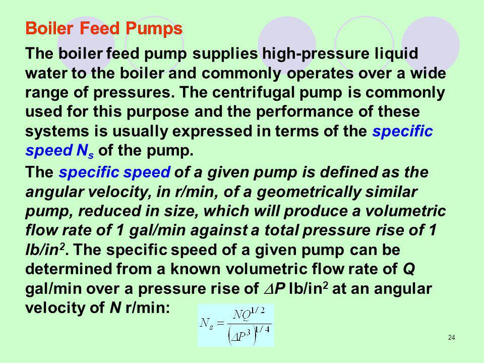 24 The specific speed of a given pump is defined as the angular velocity, in r/min, of a geometrically similar pump, reduced in size, which will produce a volumetric flow rate of 1 gal/min against a total pressure rise of 1 lb/in 2.