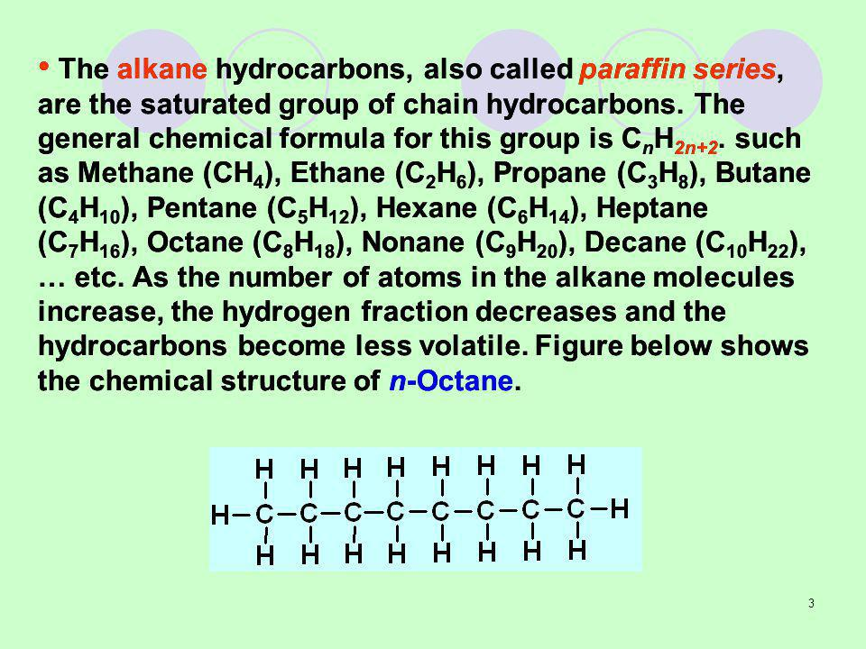 3 The alkane hydrocarbons, also called paraffin series, are the saturated group of chain hydrocarbons.