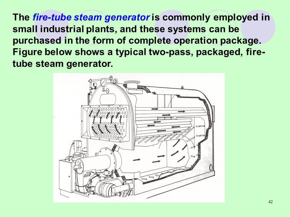 42 The fire-tube steam generator is commonly employed in small industrial plants, and these systems can be purchased in the form of complete operation package.