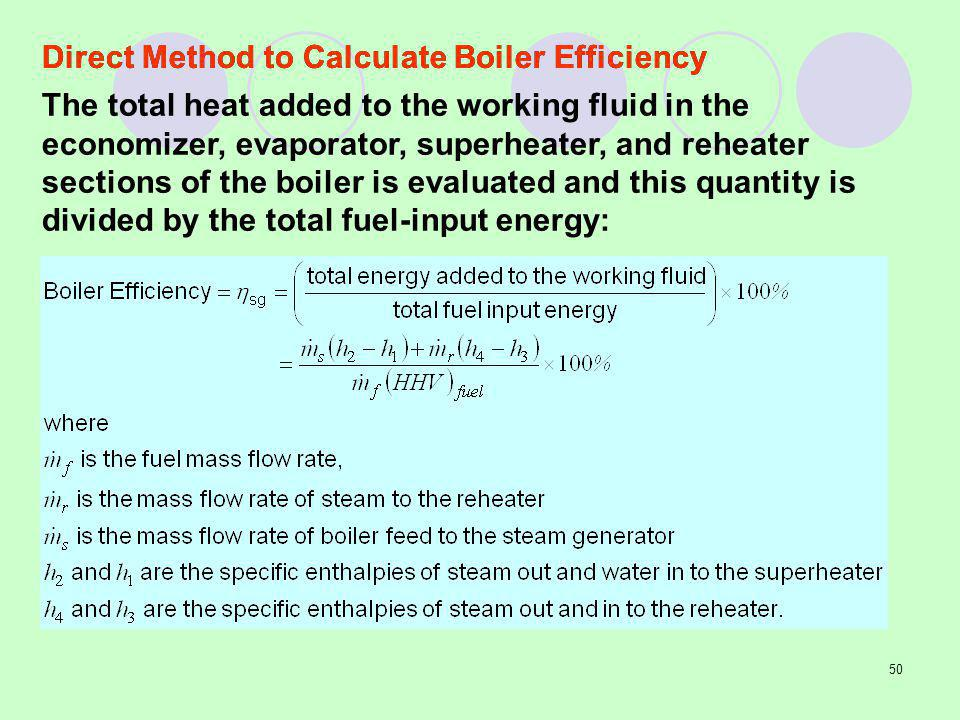 50 The total heat added to the working fluid in the economizer, evaporator, superheater, and reheater sections of the boiler is evaluated and this quantity is divided by the total fuel-input energy: Direct Method to Calculate Boiler Efficiency