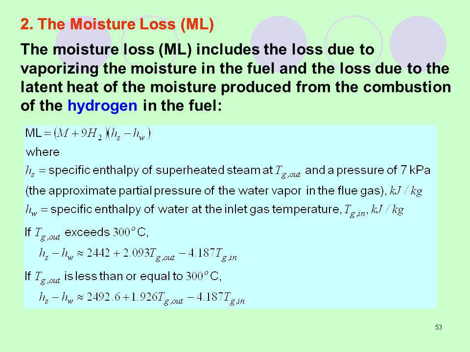 53 The moisture loss (ML) includes the loss due to vaporizing the moisture in the fuel and the loss due to the latent heat of the moisture produced from the combustion of the hydrogen in the fuel: 2.