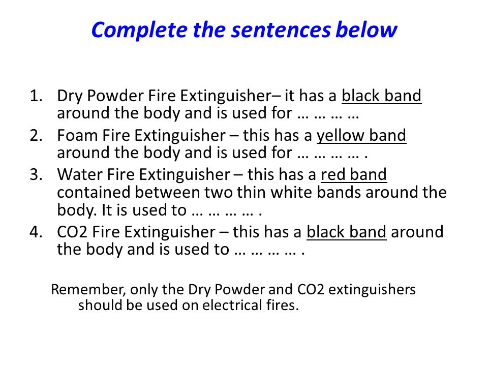 Complete the sentences below 1.Dry Powder Fire Extinguisher– it has a black band around the body and is used for … … … … 2.Foam Fire Extinguisher – th