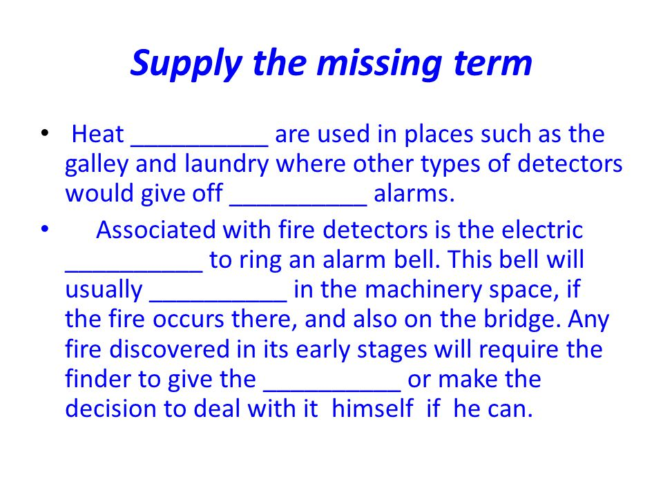 Supply the missing term Heat __________ are used in places such as the galley and laundry where other types of detectors would give off __________ ala