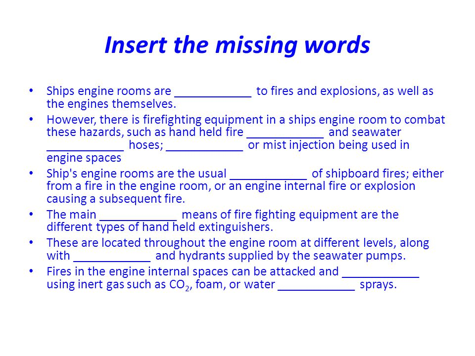 Insert the missing words Ships engine rooms are ____________ to fires and explosions, as well as the engines themselves. However, there is firefightin