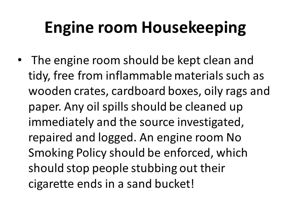 Engine room Housekeeping The engine room should be kept clean and tidy, free from inflammable materials such as wooden crates, cardboard boxes, oily r