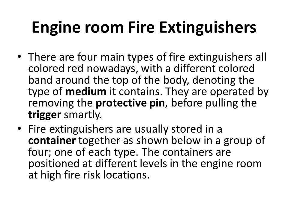 Engine room Fire Extinguishers There are four main types of fire extinguishers all colored red nowadays, with a different colored band around the top