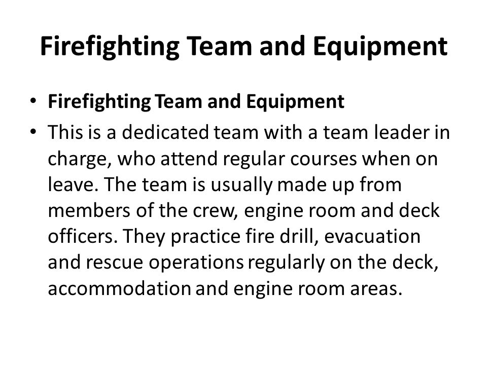 Firefighting Team and Equipment This is a dedicated team with a team leader in charge, who attend regular courses when on leave. The team is usually m
