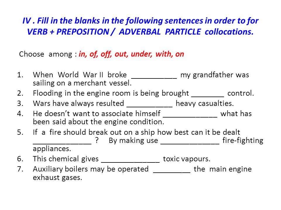 IV. Fill in the blanks in the following sentences in order to for VERB + PREPOSITION / ADVERBAL PARTICLE collocations. Choose among : in, of, off, out