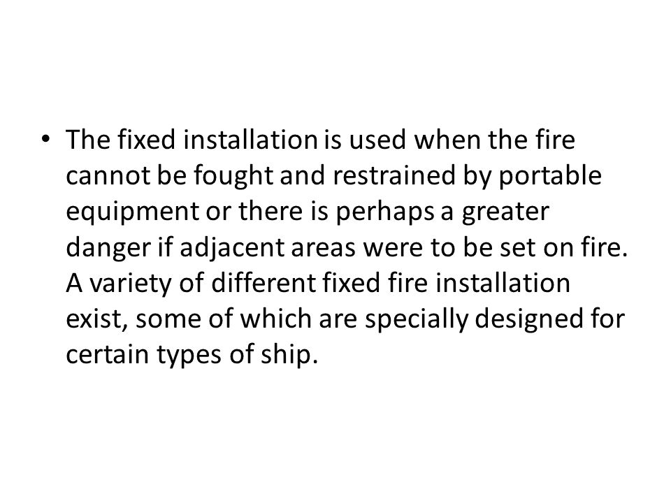 The fixed installation is used when the fire cannot be fought and restrained by portable equipment or there is perhaps a greater danger if adjacent ar