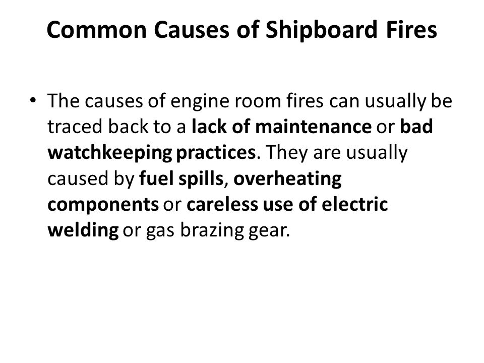 Common Causes of Shipboard Fires The causes of engine room fires can usually be traced back to a lack of maintenance or bad watchkeeping practices. Th