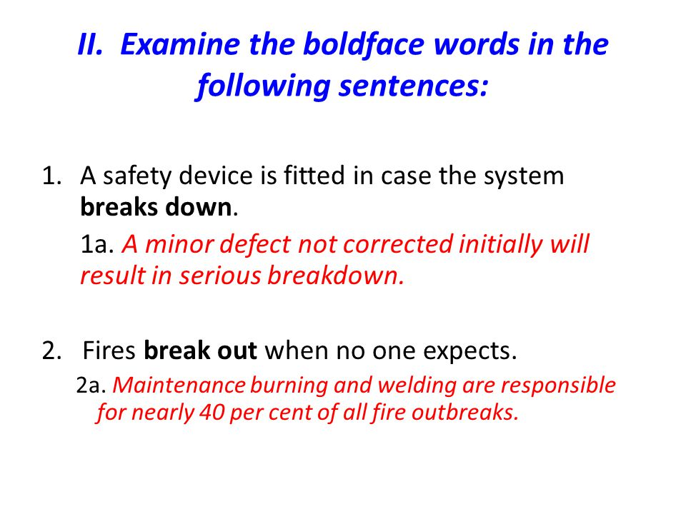 II. Examine the boldface words in the following sentences: 1.A safety device is fitted in case the system breaks down. 1a. A minor defect not correcte