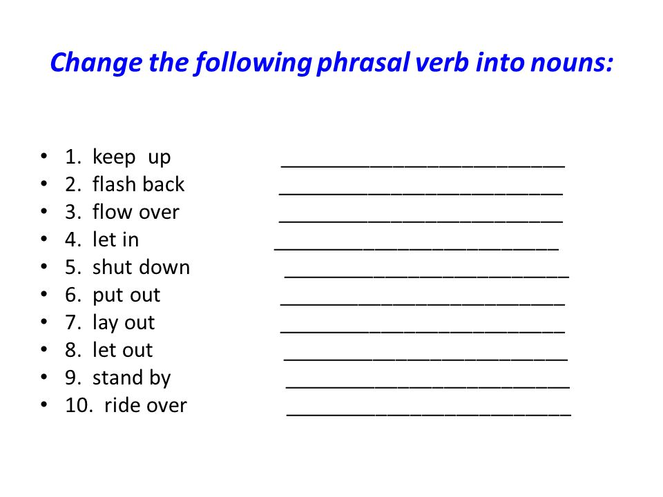 Change the following phrasal verb into nouns: 1. keep up _________________________ 2. flash back _________________________ 3. flow over ______________