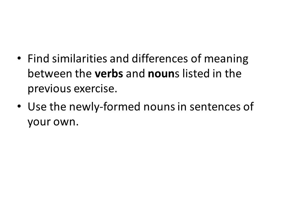 Find similarities and differences of meaning between the verbs and nouns listed in the previous exercise. Use the newly-formed nouns in sentences of y