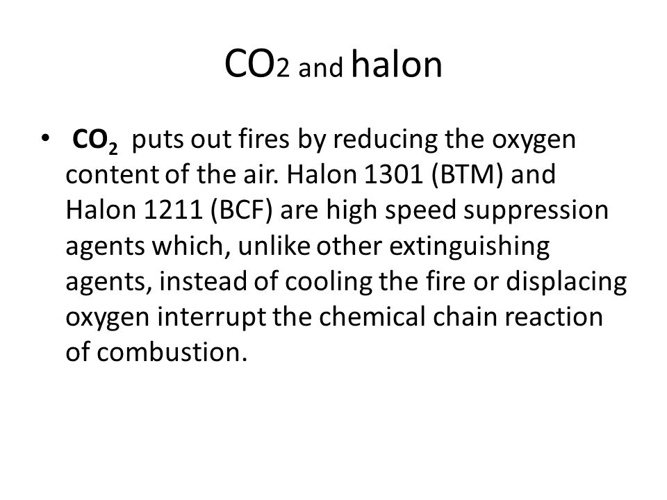 CO 2 and halon CO 2 puts out fires by reducing the oxygen content of the air. Halon 1301 (BTM) and Halon 1211 (BCF) are high speed suppression agents