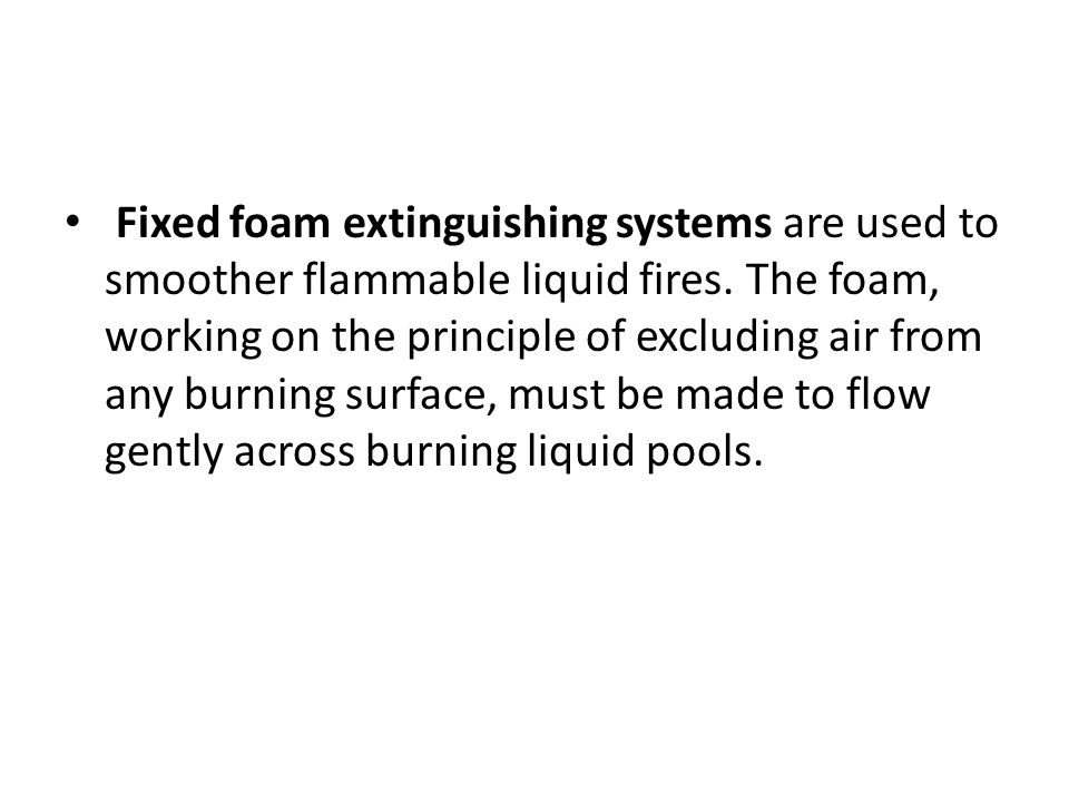 Fixed foam extinguishing systems are used to smoother flammable liquid fires. The foam, working on the principle of excluding air from any burning sur