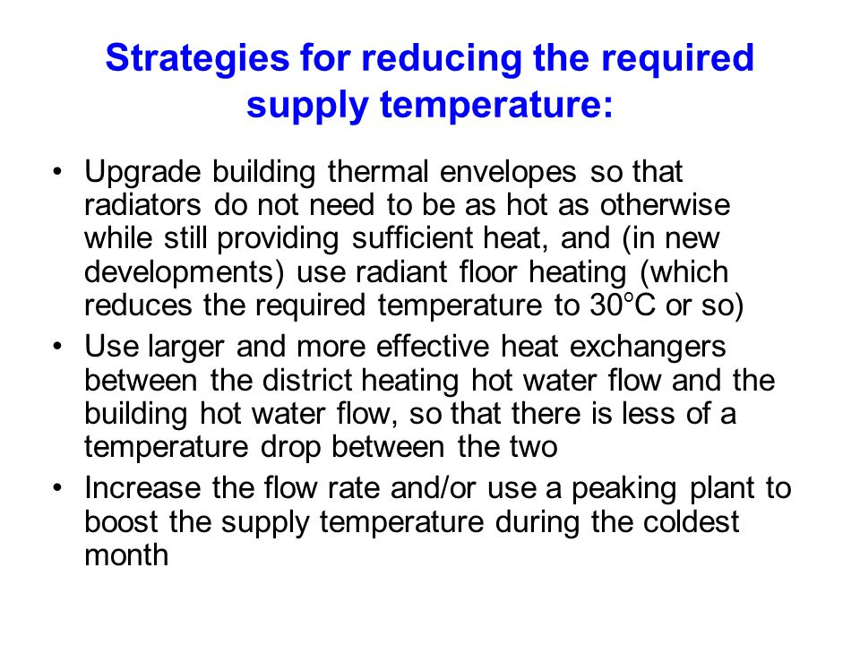 Strategies for reducing the required supply temperature: Upgrade building thermal envelopes so that radiators do not need to be as hot as otherwise while still providing sufficient heat, and (in new developments) use radiant floor heating (which reduces the required temperature to 30 o C or so) Use larger and more effective heat exchangers between the district heating hot water flow and the building hot water flow, so that there is less of a temperature drop between the two Increase the flow rate and/or use a peaking plant to boost the supply temperature during the coldest month