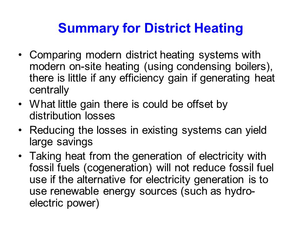 Summary for District Heating Comparing modern district heating systems with modern on-site heating (using condensing boilers), there is little if any efficiency gain if generating heat centrally What little gain there is could be offset by distribution losses Reducing the losses in existing systems can yield large savings Taking heat from the generation of electricity with fossil fuels (cogeneration) will not reduce fossil fuel use if the alternative for electricity generation is to use renewable energy sources (such as hydro- electric power)