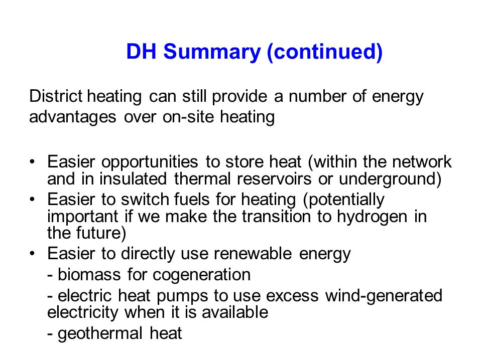 DH Summary (continued) District heating can still provide a number of energy advantages over on-site heating Easier opportunities to store heat (withi