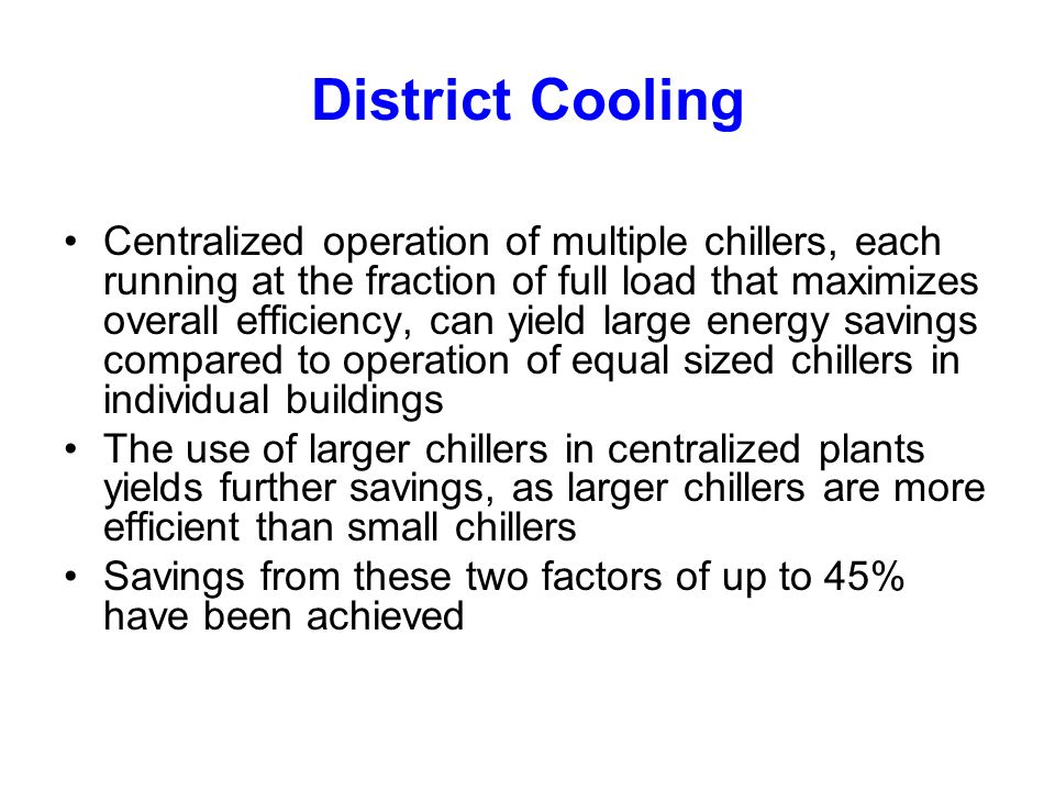 District Cooling Centralized operation of multiple chillers, each running at the fraction of full load that maximizes overall efficiency, can yield large energy savings compared to operation of equal sized chillers in individual buildings The use of larger chillers in centralized plants yields further savings, as larger chillers are more efficient than small chillers Savings from these two factors of up to 45% have been achieved