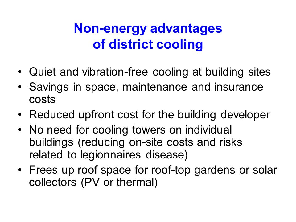 Non-energy advantages of district cooling Quiet and vibration-free cooling at building sites Savings in space, maintenance and insurance costs Reduced upfront cost for the building developer No need for cooling towers on individual buildings (reducing on-site costs and risks related to legionnaires disease) Frees up roof space for roof-top gardens or solar collectors (PV or thermal)