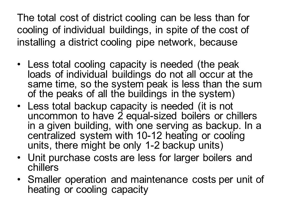 The total cost of district cooling can be less than for cooling of individual buildings, in spite of the cost of installing a district cooling pipe ne