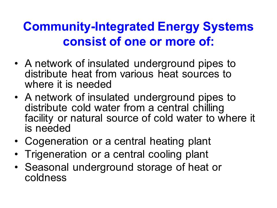 DH Summary (continued) District heating can still provide a number of energy advantages over on-site heating Easier opportunities to store heat (within the network and in insulated thermal reservoirs or underground) Easier to switch fuels for heating (potentially important if we make the transition to hydrogen in the future) Easier to directly use renewable energy - biomass for cogeneration - electric heat pumps to use excess wind-generated electricity when it is available - geothermal heat