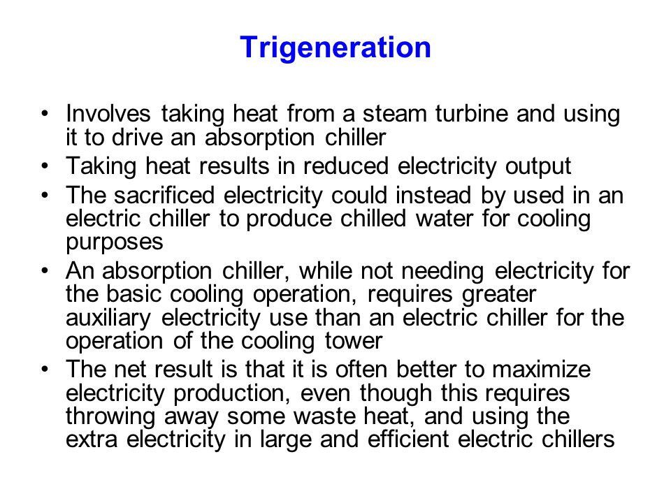 Trigeneration Involves taking heat from a steam turbine and using it to drive an absorption chiller Taking heat results in reduced electricity output The sacrificed electricity could instead by used in an electric chiller to produce chilled water for cooling purposes An absorption chiller, while not needing electricity for the basic cooling operation, requires greater auxiliary electricity use than an electric chiller for the operation of the cooling tower The net result is that it is often better to maximize electricity production, even though this requires throwing away some waste heat, and using the extra electricity in large and efficient electric chillers