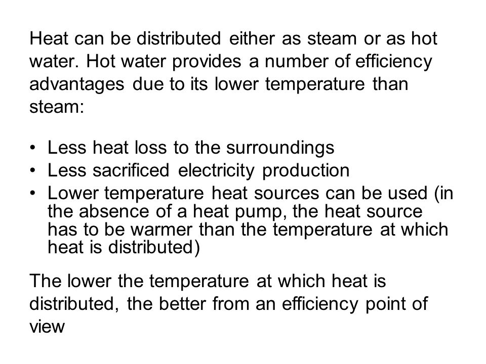 Heat can be distributed either as steam or as hot water. Hot water provides a number of efficiency advantages due to its lower temperature than steam: