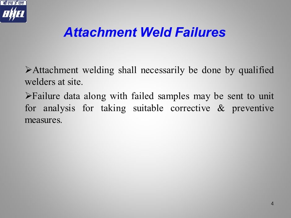 Attachment welding shall necessarily be done by qualified welders at site. Failure data along with failed samples may be sent to unit for analysis for