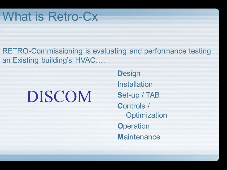 DISCOM What is Retro-Cx Design Installation Set-up / TAB Controls / Optimization Operation Maintenance RETRO-Commissioning is evaluating and performan