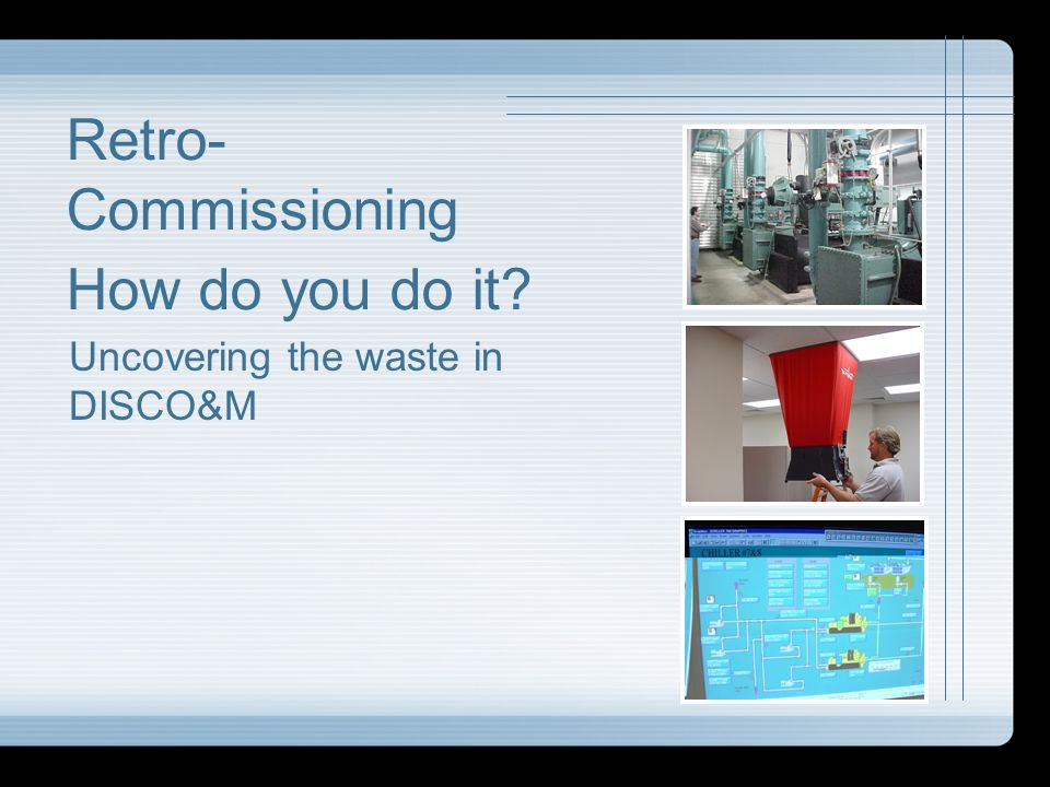 Retro- Commissioning How do you do it? Uncovering the waste in DISCO&M