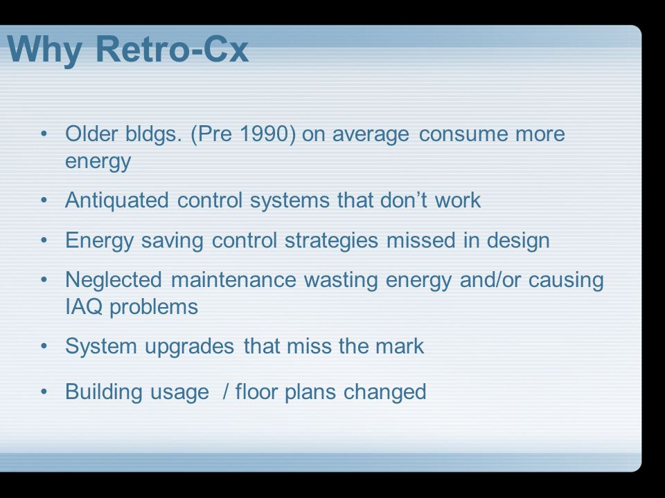 Why Retro-Cx Older bldgs. (Pre 1990) on average consume more energy Antiquated control systems that dont work Energy saving control strategies missed