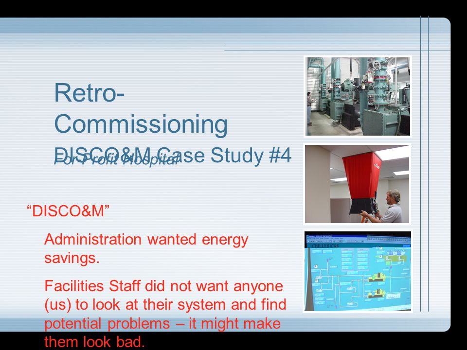 Retro- Commissioning DISCO&M Case Study #4 For-Profit Hospital DISCO&M Administration wanted energy savings. Facilities Staff did not want anyone (us)