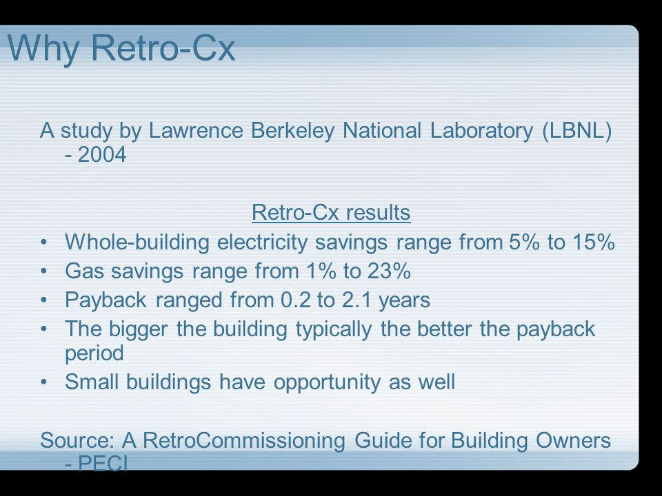 Why Retro-Cx Lawrence Berkeley National Laboratory (LBNL) – 2004 Value of Energy Savings$0.11 - $0.72/ft 2 Value of Non Energy Savings$0.10 - $0.45/ft 2 Non Energy: Equip Life, thermal comfort, IAQ, productivity, liability, etc.