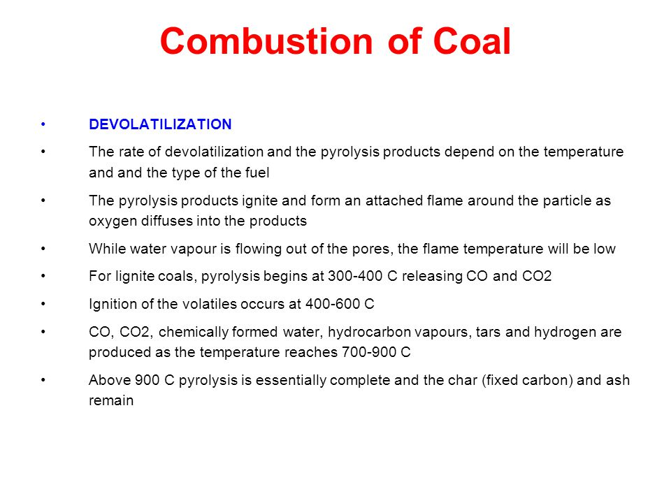 Combustion of Coal DEVOLATILIZATION The rate of devolatilization and the pyrolysis products depend on the temperature and and the type of the fuel The