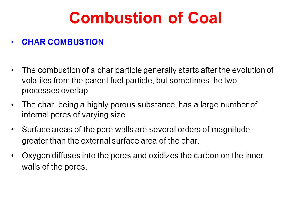 Combustion of Coal CHAR COMBUSTION The combustion of a char particle generally starts after the evolution of volatiles from the parent fuel particle,