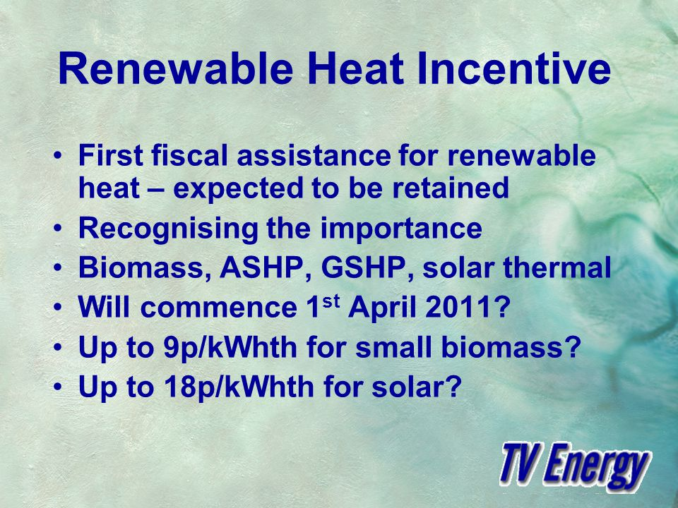 Renewable Heat Incentive First fiscal assistance for renewable heat – expected to be retained Recognising the importance Biomass, ASHP, GSHP, solar thermal Will commence 1 st April 2011.