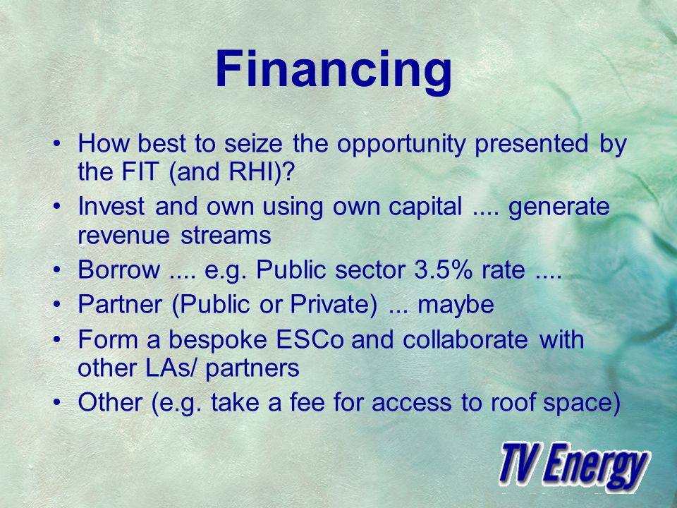 Financing How best to seize the opportunity presented by the FIT (and RHI).