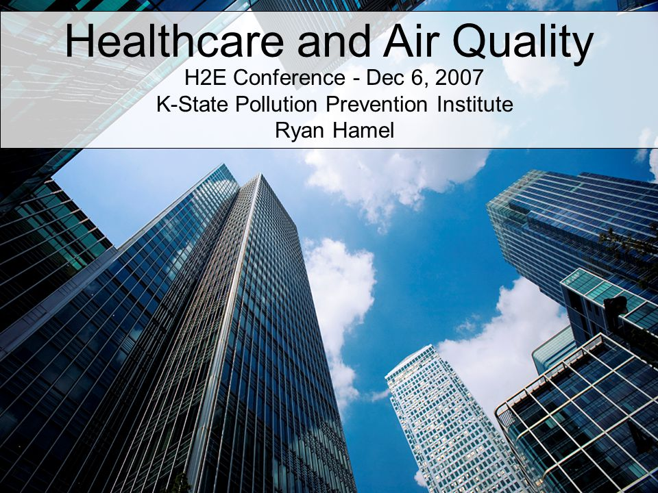 Healthcare and Air Quality H2E Conference - Dec 6, 2007 K-State Pollution Prevention Institute Ryan Hamel