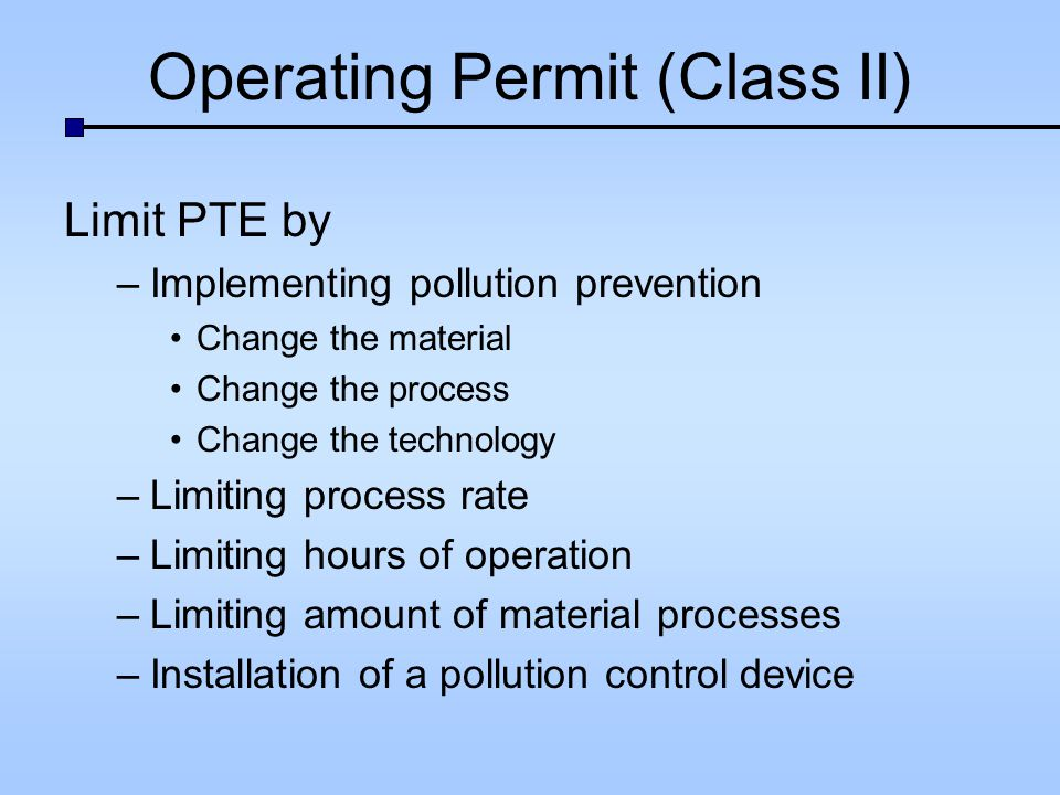 Operating Permit (Class II) Limit PTE by –Implementing pollution prevention Change the material Change the process Change the technology –Limiting process rate –Limiting hours of operation –Limiting amount of material processes –Installation of a pollution control device