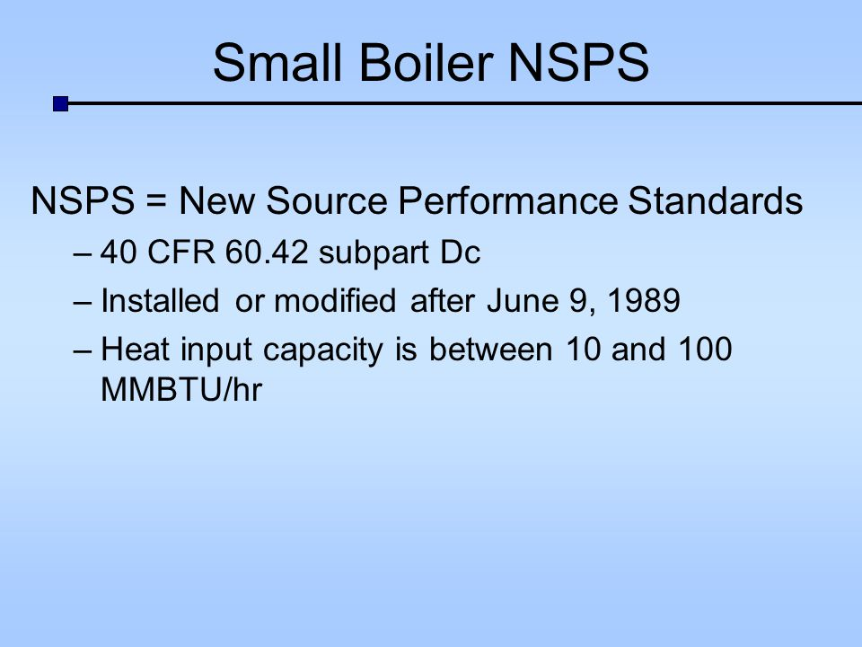 Small Boiler NSPS NSPS = New Source Performance Standards –40 CFR subpart Dc –Installed or modified after June 9, 1989 –Heat input capacity is between 10 and 100 MMBTU/hr