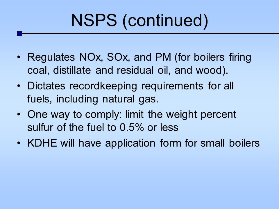 NSPS (continued) Regulates NOx, SOx, and PM (for boilers firing coal, distillate and residual oil, and wood).