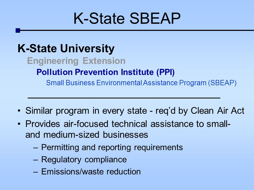 K-State SBEAP Services Environmental hotline (800.578.8898) On-site visits Targeted regulatory or industry-specific workshops Publications (hard copy or electronic) Fact sheets, manuals, E-tips Web-based resources and training: www.sbeap.org www.sbeap.org Funded by KDHE