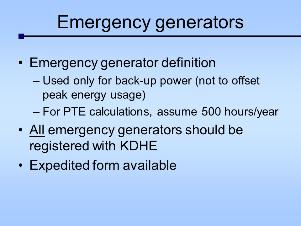Emergency generators Emergency generator definition –Used only for back-up power (not to offset peak energy usage) –For PTE calculations, assume 500 hours/year All emergency generators should be registered with KDHE Expedited form available