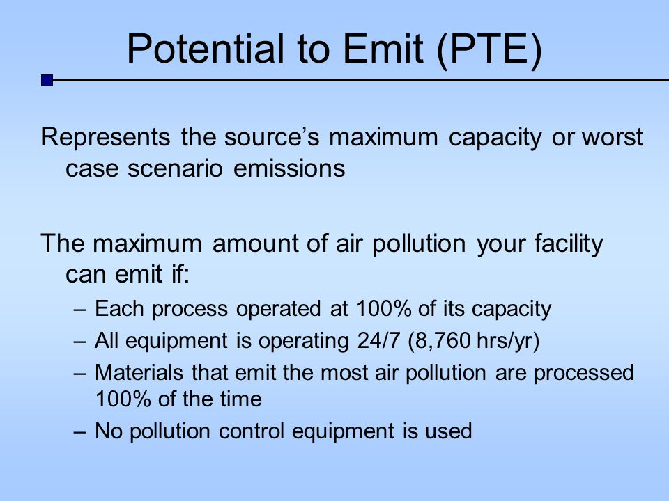 Potential to Emit (PTE) Represents the sources maximum capacity or worst case scenario emissions The maximum amount of air pollution your facility can emit if: –Each process operated at 100% of its capacity –All equipment is operating 24/7 (8,760 hrs/yr) –Materials that emit the most air pollution are processed 100% of the time –No pollution control equipment is used