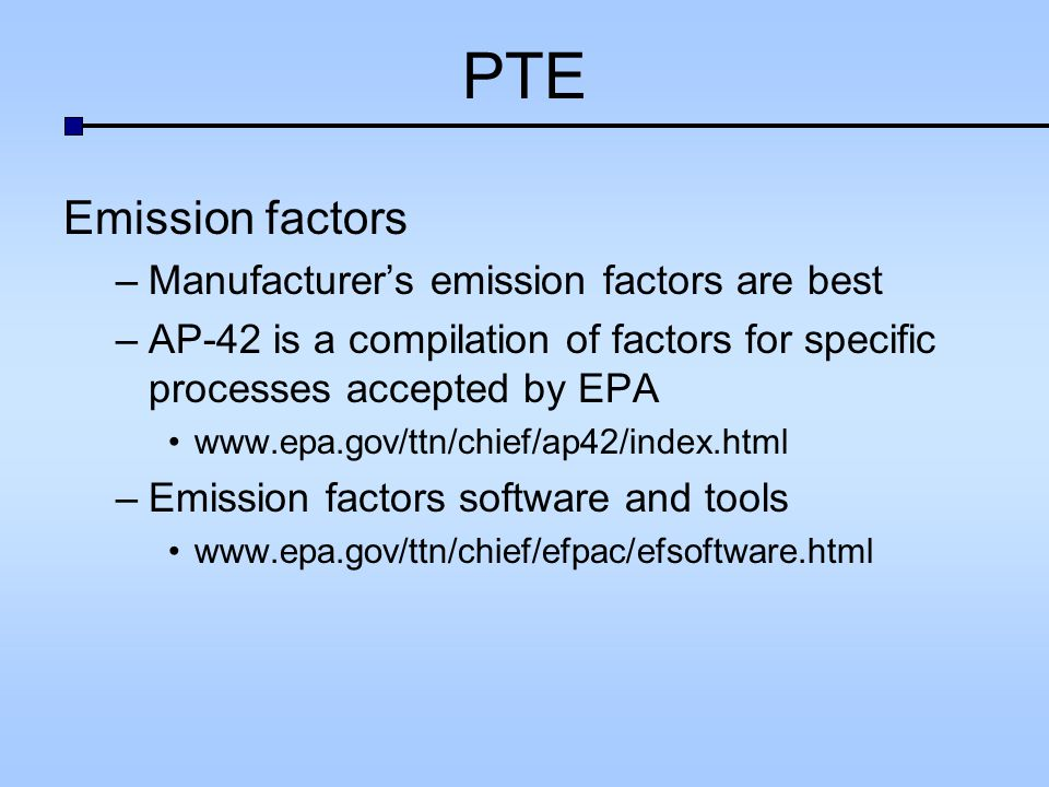 PTE Emission factors –Manufacturers emission factors are best –AP-42 is a compilation of factors for specific processes accepted by EPA   –Emission factors software and tools